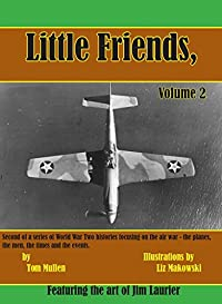 Little Friends Volume II: Second of a series of World War Two histories focusing on the air war – the planes, the men, the times and the events.