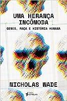 Uma Herança Incômoda: Genes, Raça e História Humana