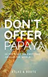 Don't Offer Papaya: 101 Tips for Your First Time Around the World
