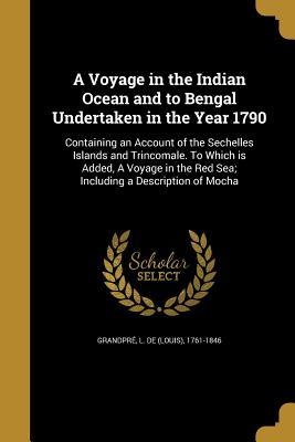 A Voyage in the Indian Ocean and to Bengal Undertaken in the Year 1790
