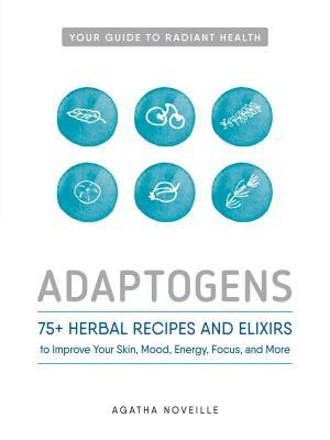 Adaptogens 75- Herbal Recipes and Elixirs to Improve Your Skin- Mood- Energ- and More