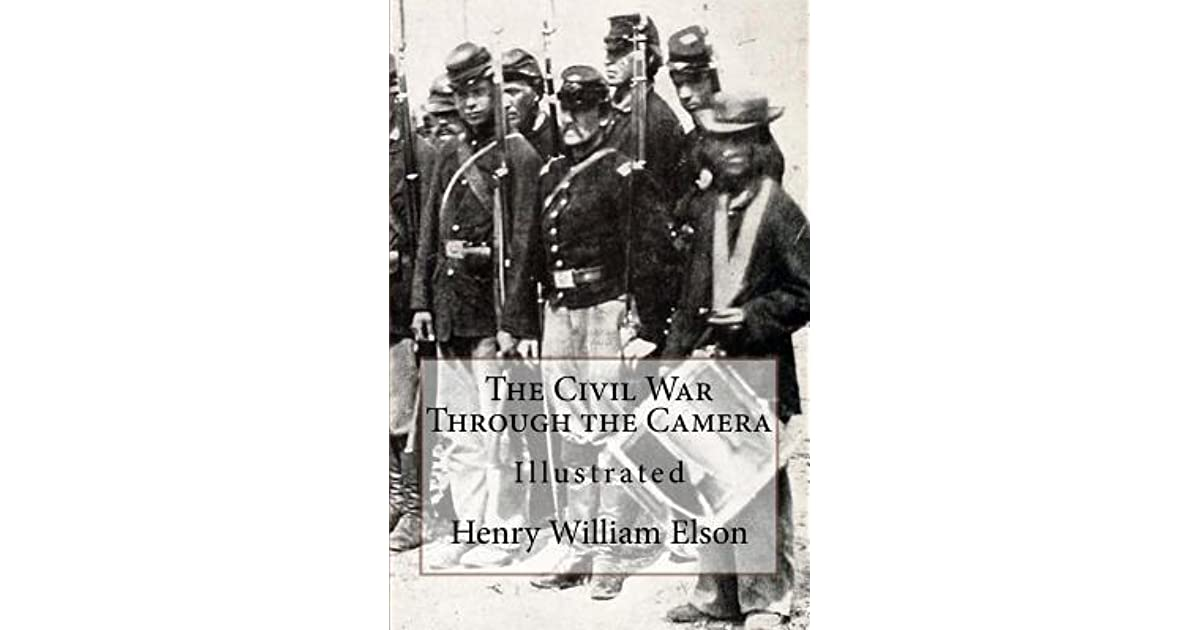 The Civil War Through the Camera, by Henry W. (Henry William) Elson : (full image Illustrated)