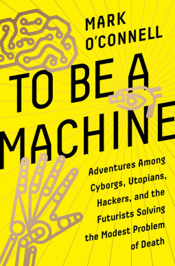 To Be a Machine : Adventures Among Cyborgs, Utopians, Hackers, and the Futurists Solving the Modest Problem of Death