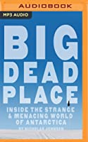 Big Dead Place: Inside the Strange  Menacing World of Antarctica