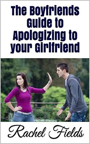 The Boyfriends Guide to Apologizing to Your Girlfriend
