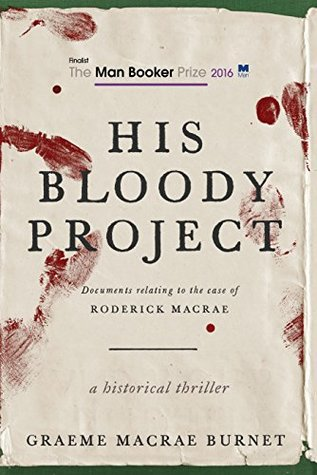 His Bloody Project: Documents Relating to the Case of Roderick Macrae by Graeme  Macrae Burnet