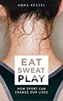 Eat. Sweat. Play: How Sport Can Change Our Lives