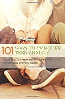 101 Ways to Conquer Teen Anxiety: Simple Tips, Techniques and Strategies for Overcoming Anxiety, Worry and Panic Attacks