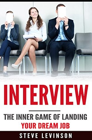 Interview: The Inner Game of Landing your Dream Job (Interview Questions, Answers, Anxiety, Tactics, Strategies, Techniques, Hunting)