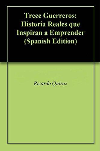 Trece Guerreros: Historia Reales que Inspiran a Emprender  by  Ricardo Quiroz
