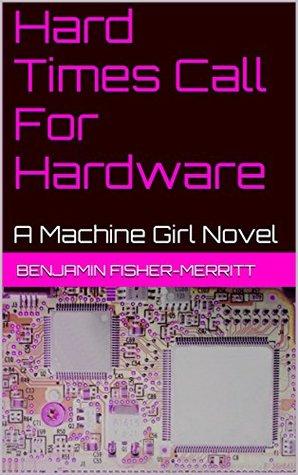 Hard Times Call For Hardware: A Machine Girl Novel