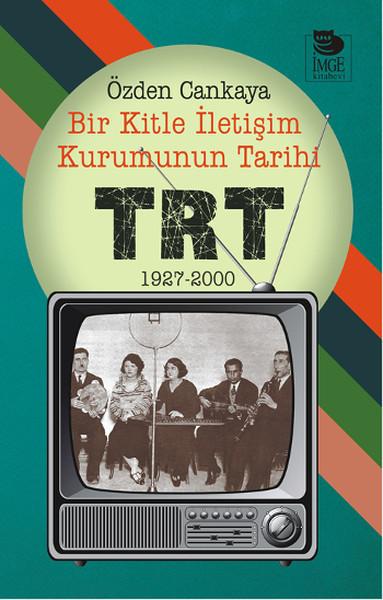 TRT: Bir Kitle İletişim Kurumunun Tarihi Özden Cankaya