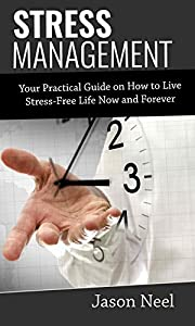 STRESS MANAGEMENT: Your Practical Guide on How to Live Stress-Free Life Today and Forever (Stress Management, Stress and Anxiety Relief, Managing Stress and Anxiety, Healthy Stress Relief Book 1)