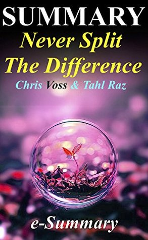 Summary | Never Split the Difference: Chris Voss & Tahl Raz- Negotiating As If Your Life Depended On It (Never Split the Difference: A Full Summary - ... Audible, Hardcover, Book, Summary)