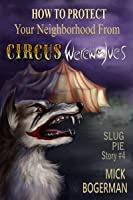 How to Protect Your Neighborhood from Circus Werewolves (Slug Pie Story, #4)