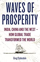 Waves of Prosperity: India, China and the West How Global Trade Transformed the World