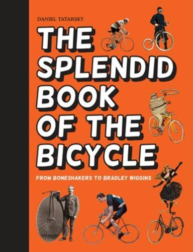 The Splendid Book of the Bicycle From Boneshakers to Bradley Wiggins