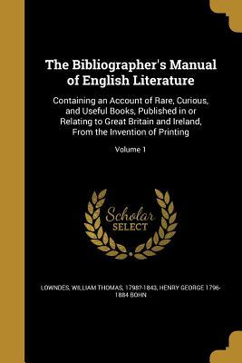 The Bibliographer's Manual of English Literature: Containing an Account of Rare, Curious, and Useful Books, Published in or Relating to Great Britain and Ireland, from the Invention of Printing; Volume 1