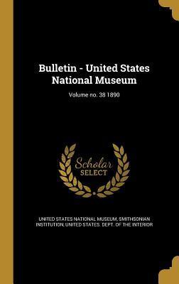 Bulletin - United States National Museum; Volume No. 38 1890