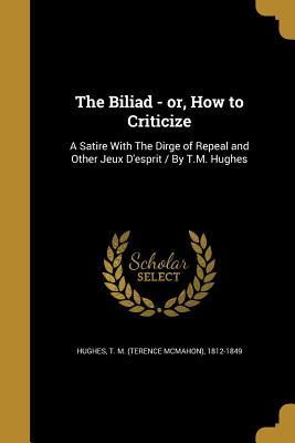 The Biliad - Or, How to Criticize: A Satire with the Dirge of Repeal and Other Jeux D'Esprit / By T.M. Hughes