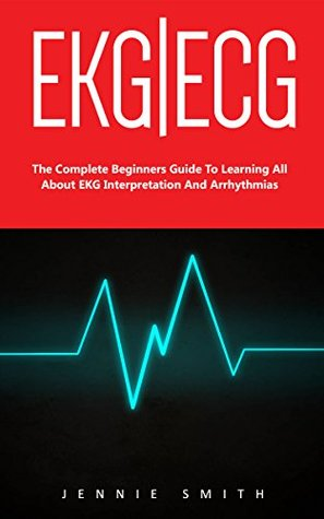 EKG | ECG: The Complete Beginners Guide To Learning All About EKG Interpretation And Arrhythmias! (EKG Book, ECG, Medical ebooks)