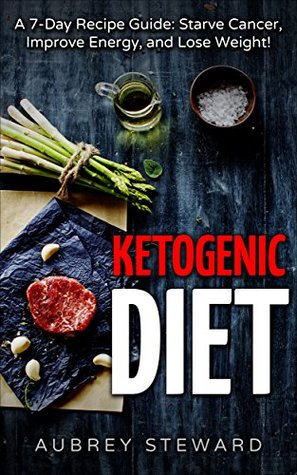 Ketogenic Diet: 7-Day Recipe Guide: Starve Cancer, Improve Energy, and Lose Weight! (Cookbook, Recipes, Beginners Guide, Science, Weight Loss, Enjoy Food!)