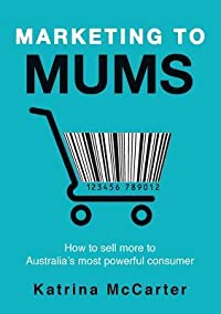 Marketing to Mums: How to Sell More to Australia's Most Powerful Consumer
