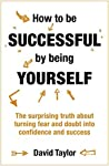 How To Be Successful By Being Yourself: The Surprising Truth About Turning Fear and Doubt into Confidence and Success