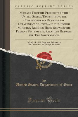 Message from the President of the United States, Transmitting the Correspondence Between the Department of State, and the Spanish Minister, Residing Here, Showing the Present State of the Relations Between the Two Governments: March 14, 1818, Read, and Re