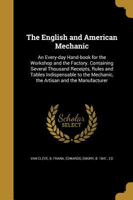 The English and American Mechanic: An Every-Day Hand-Book for the Workshop and the Factory. Containing Several Thousand Receipts, Rules and Tables Indispensable to the Mechanic, the Artisan and the Manufacturer