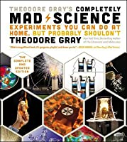 Theodore Gray's Completely Mad Science: Experiments You Can Do at Home, But Probably Shouldn't, the Complete and Updated Edition