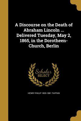 A Discourse on the Death of Abraham Lincoln ... Delivered Tuesday, May 2, 1865, in the Dorotheen-Church, Berlin
