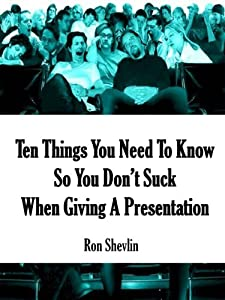 Ten Things You Need To Know So You Don't Suck When Giving A Presentation