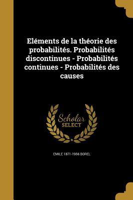 Elements de La Theorie Des Probabilites. Probabilites Discontinues - Probabilites Continues - Probabilites Des Causes