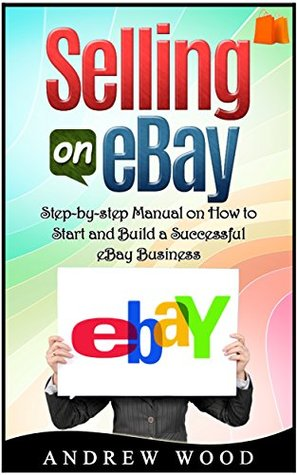 Selling On Ebay Step By Step Manual On How To Start And Build A Successful Ebay Business By Andrew G Wood