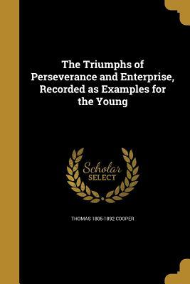 The Triumphs of Perseverance and Enterprise, Recorded as Examples for the Young