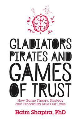 Gladiators Pirates and Games of Trust How Game Theory Strategy and Probabile Our Lives