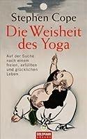 Die Weisheit des Yoga : auf der Suche nach einem freien, erfüllten und glücklichen Leben