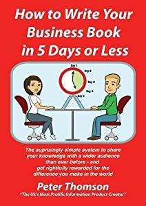 How to Write Your Business Book in 5 Days or Less Guaranteed: 'the Surprisingly Simple System to Share Your Knowledge with a Wider Audience Than Ever Before - And Get Rightfully Rewarded for the Difference You Make in the World'