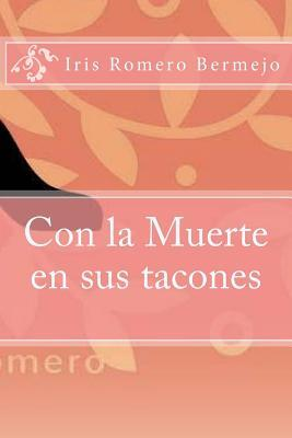 Con La Muerte En Sus Tacones  by  Iris Romero Bermejo
