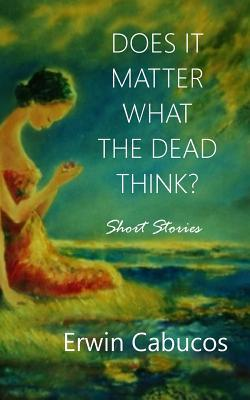 Does It Matter What the Dead Think?: Short Stories