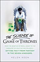 The Science of Game of Thrones: From the Genetics of Royal Incest to the Chemistry of Death by Molten Goldsifting Fact from Fantasy in the Seven Kingdoms