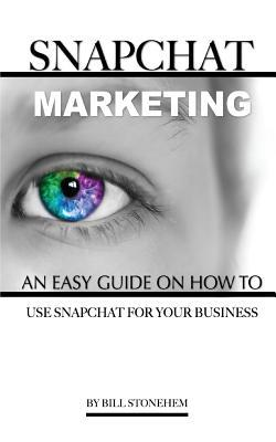 Snapchat Marketing: An Easy Guide on How to Use Snapchat for Business  by  Bill Stonehem