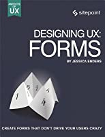 Designing Ux: Forms: Create Forms That Don't Drive Your Users Crazy