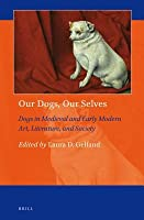 Our Dogs, Our Selves: Dogs in Medieval and Early Modern Art, Literature, and Society