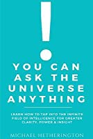 You Can Ask the Universe Anything: Learn How to Tap Into the Infinite Field of Intelligence for Greater Clarity, Power & Insight