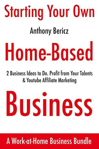 Starting Your Own Home Based Business: 2 Business Ideas to Do. Profit from Your Talents & Youtube Affiliate Marketing. (Bundle)