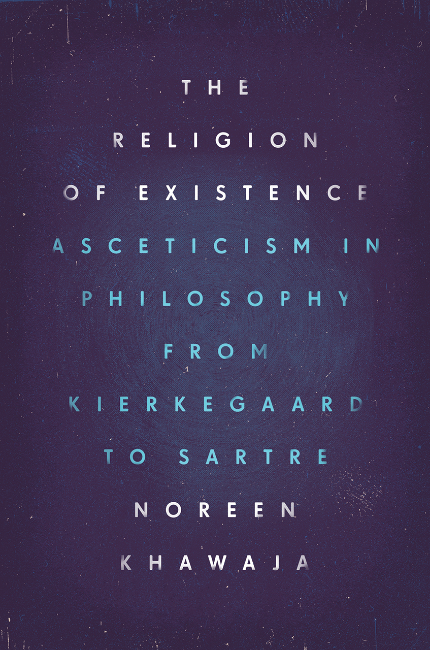 The Religion of Existence Asceticism in Philosophy from Kierkegaard to Sartre