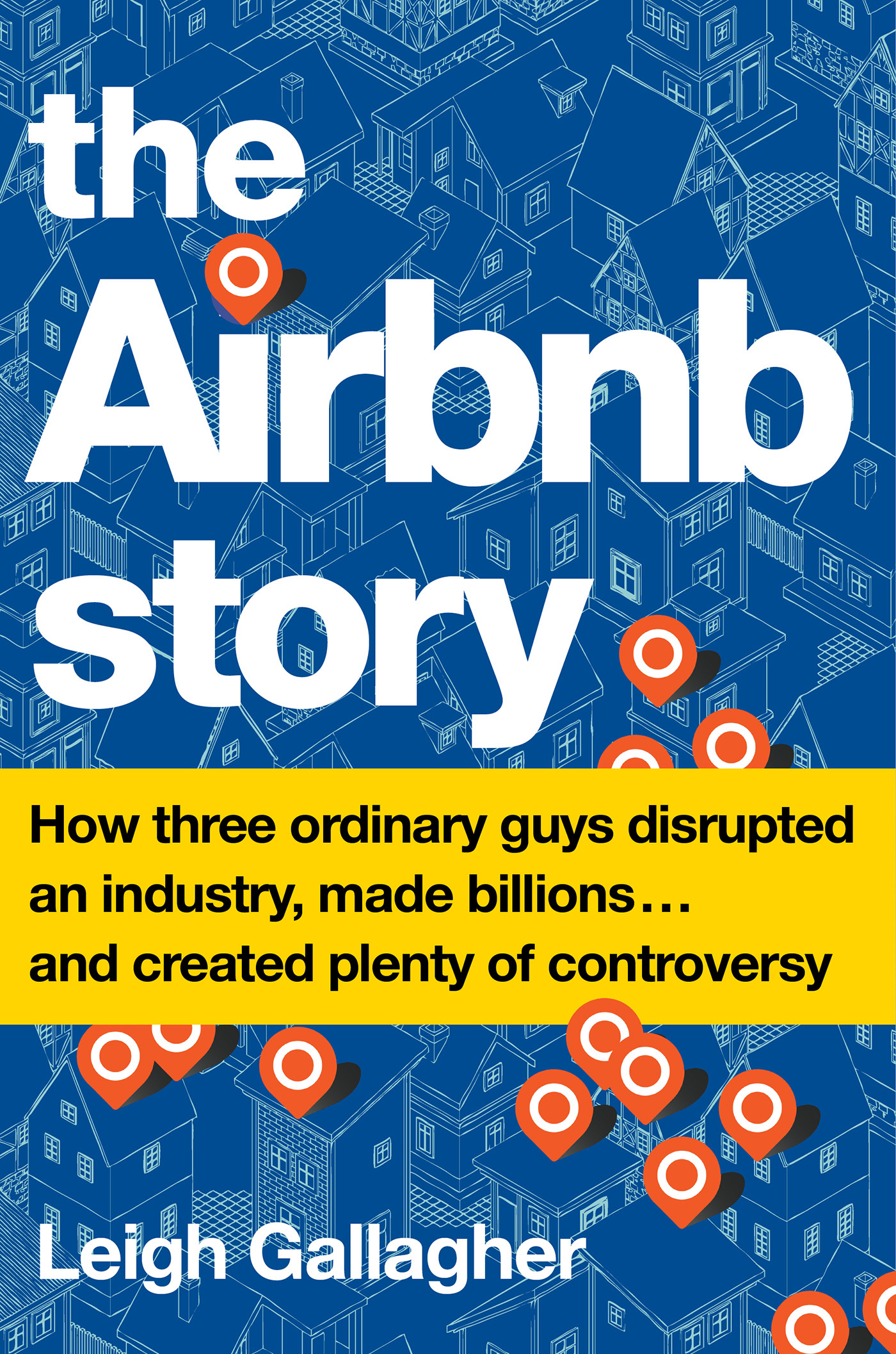 The Airbnb Story - How Three Ordinary Guys Disrupted an Industry Made Billions    and Created Plenty of Controversy