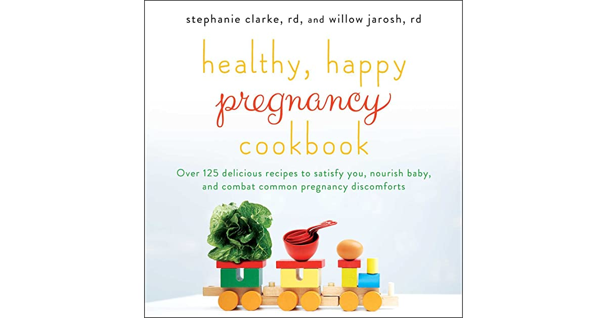 healthy happy pregnancy cookbook over 125 delicious